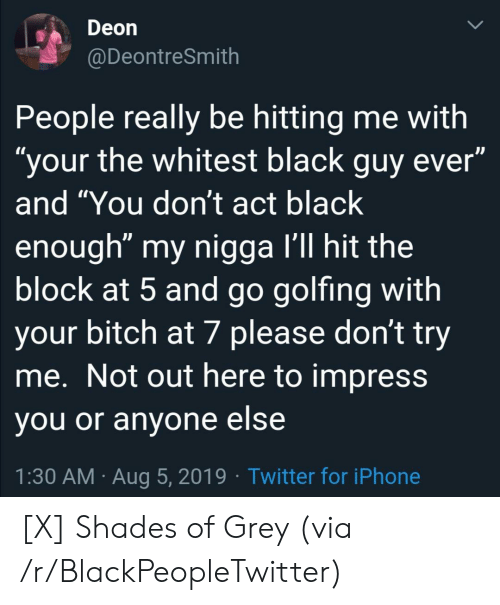 """Black Guy: Deon  @DeontreSmith  People really be hitting me with  """"your the whitest black guy ever""""  and """"You don't act black  enough"""" my nigga I'll hit the  block at 5 and go golfing with  your bitch at 7 please don't try  me. Not out here to impress  you or anyone else  1:30 AM Aug 5, 2019 Twitter for iPhone [X] Shades of Grey (via /r/BlackPeopleTwitter)"""