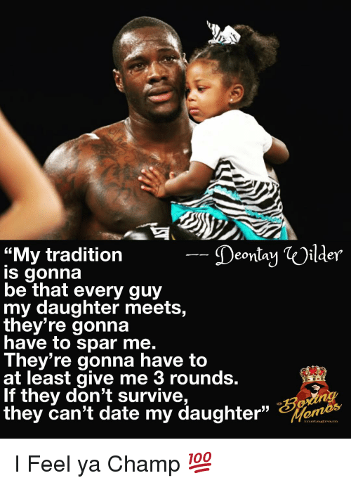 """Memes, Date, and 🤖: Deontay Oilder  """"My tradition  s gonna  be that every guy  my daughter meets,  they're gonna  have to spar me  They re gonna have to  at least give me 3 rounds  If they don't survive,  they can't date my daughter""""s I Feel ya Champ 💯"""