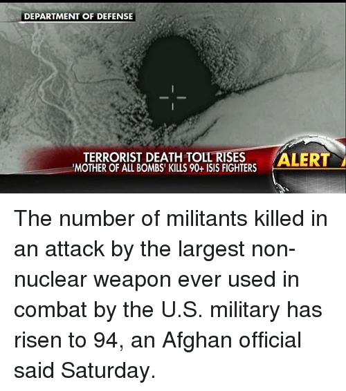 Isis, Memes, and Death: DEPARTMENT OF DEFENSE  TERRORIST DEATH TOLL RISES  ALERT  'MOTHER OF ALL BOMBS' KILLS 90+ ISIS FIGHTERS The number of militants killed in an attack by the largest non-nuclear weapon ever used in combat by the U.S. military has risen to 94, an Afghan official said Saturday.