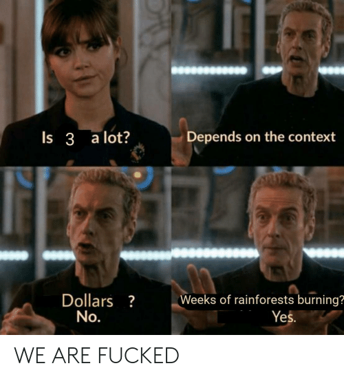Yes, Context, and Burning: Depends on the context  Is 3 a lot?  Dollars?  No.  Weeks of rainforests burning?  Yes. WE ARE FUCKED