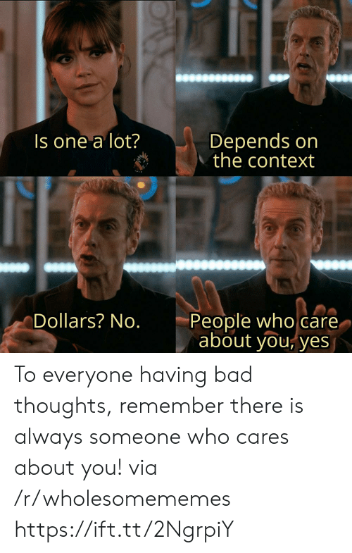 Bad, Yes, and Who: Depends on  the context  Is one a lot?  People who care.  about you, yes  Dollars? No. To everyone having bad thoughts, remember there is always someone who cares about you! via /r/wholesomememes https://ift.tt/2NgrpiY