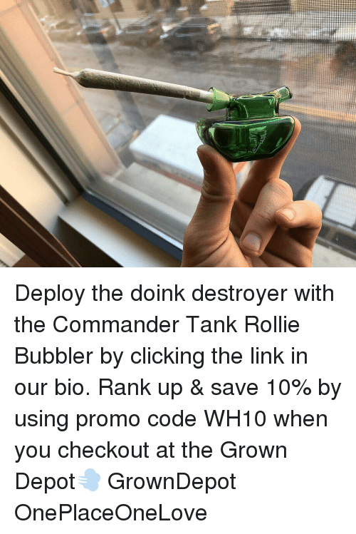 Weed, Link, and Marijuana: Deploy the doink destroyer with the Commander Tank Rollie Bubbler by clicking the link in our bio. Rank up & save 10% by using promo code WH10 when you checkout at the Grown Depot💨 GrownDepot OnePlaceOneLove
