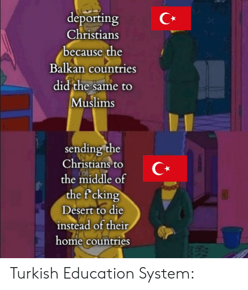 History, Home, and The Middle: deporting  Christians  because the  Balkan countries  did the same to  Muslims  sending the  Christians to  the middle of  the f'cking  Desert to die  instead of their  home countries Turkish Education System: