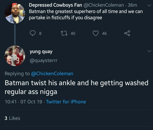 Ass, Batman, and Dallas Cowboys: Depressed Cowboys Fan @ChickenColeman 36m  Batman the greatest superhero of all time and we can  partake in fisticuffs if you disagree  t 40  46  yung quay  @quaysterrr  Replying to @Chicken Coleman  Batman twist his ankle and he getting washed  regular ass nigga  10:41 07 Oct 19 Twitter for iPhone  3 Likes