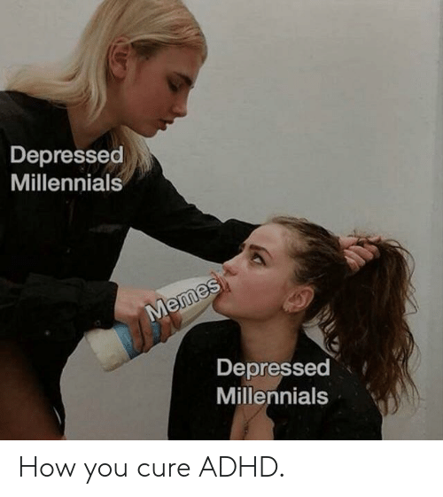 Adhd: Depressed  Millennials  Memes  Depressed  Millennials How you cure ADHD.