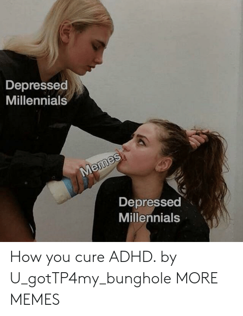 Adhd: Depressed  Millennials  Memes  Depressed  Millennials How you cure ADHD. by U_gotTP4my_bunghole MORE MEMES