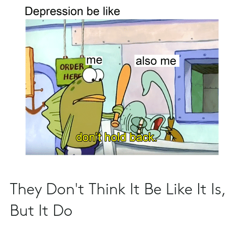 Be Like, SpongeBob, and Depression: Depression be like  also me  me  ORDER  HERE  dont hold back They Don't Think It Be Like It Is, But It Do