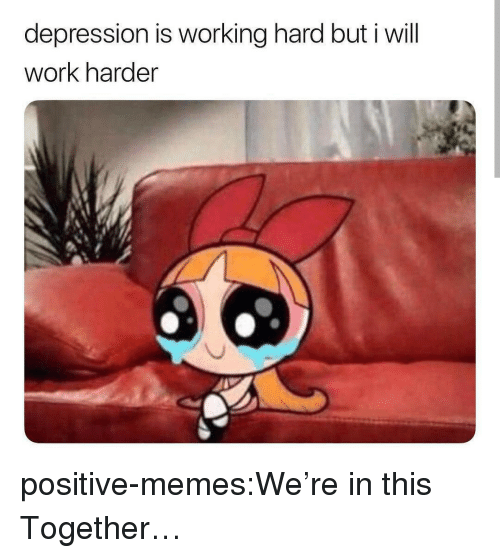 Memes, Tumblr, and Work: depression is working hard but i will  work harder  es positive-memes:We're in this Together…