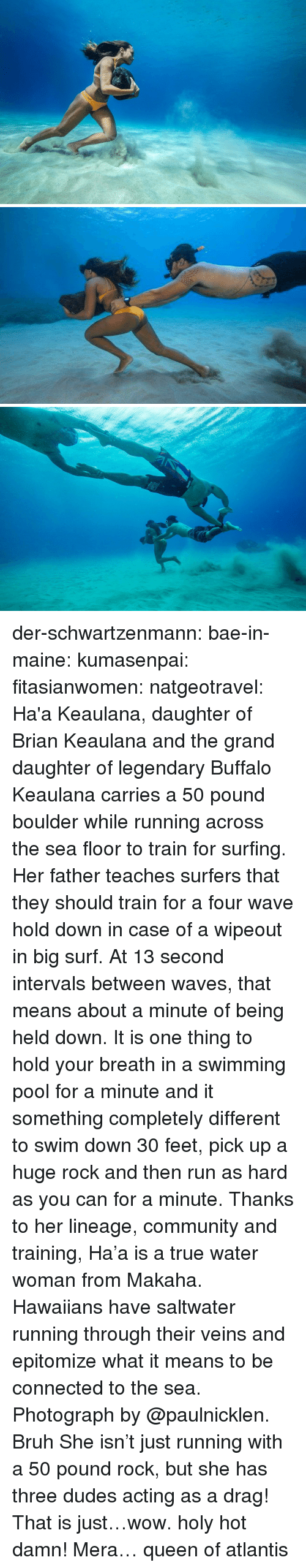 surfing: der-schwartzenmann:  bae-in-maine:  kumasenpai:  fitasianwomen:  natgeotravel: Ha'a Keaulana,  daughter of Brian Keaulana and the grand daughter of legendary Buffalo  Keaulana carries a 50 pound boulder while running across the sea floor  to train for surfing. Her father teaches surfers that they should train  for a four wave hold down in case of a wipeout in big surf. At 13 second  intervals between waves, that means about a minute of being held down.  It is one thing to hold your breath in a swimming pool for a minute and  it something completely different to swim down 30 feet, pick up a huge  rock and then run as hard as you can for a minute. Thanks to her  lineage, community and training, Ha'a is a true water woman from Makaha.  Hawaiians have saltwater running through their veins and epitomize what  it means to be connected to the sea.   Photograph by @paulnicklen. Bruh   She isn't just running with a 50 pound rock, but she has three dudes acting as a drag! That is just…wow. holy hot damn!   Mera… queen of atlantis