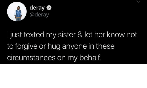 my sister: deray  @deray  just texted my sister & let her know not  to forgive or hug anyone in these  circumstances on my behalf.