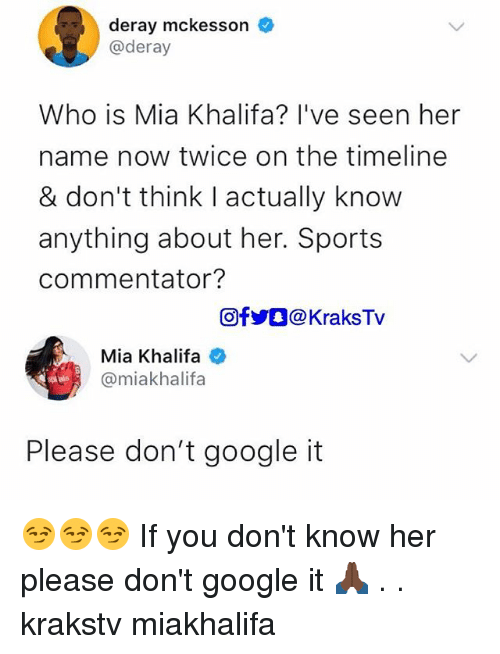 Commentator: deray mckesson  @deray  Who is Mia Khalifa? l've seen her  name now twice on the timeline  & don't think I actually know  anything about her. Sports  commentator?  回f步。@ KraksTV  Mia Khalifa  @miakhalifa  Please don't google it 😏😏😏 If you don't know her please don't google it 🙏🏿 . . krakstv miakhalifa
