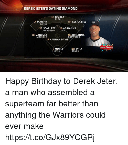 Birthday, Dating, and Sports: DEREK JETER'S DATING DIAMOND  CF JESSICA  LBA  LF MARIAH  RFJESSICA BIEL  CAREY  SS SCARLETT  2B ADRIANNA  OHANSSON LIMA  3B VANESSA  MINNILLO  18」ORDANNA  BREWSTER  P HANNAH DAVIS  SPORTSNATION  C MINKA  KELLY  DH TYRA  BANKS Happy Birthday to Derek Jeter, a man who assembled a superteam far better than anything the Warriors could ever make https://t.co/GJx89YCGRj