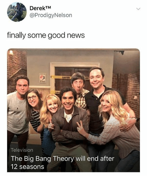 News, Good, and Television: DerekTM  @ProdigyNelson  finally some good news  CAUSTION  CAII  Television  The Big Bang Theory will end after  12 seasons