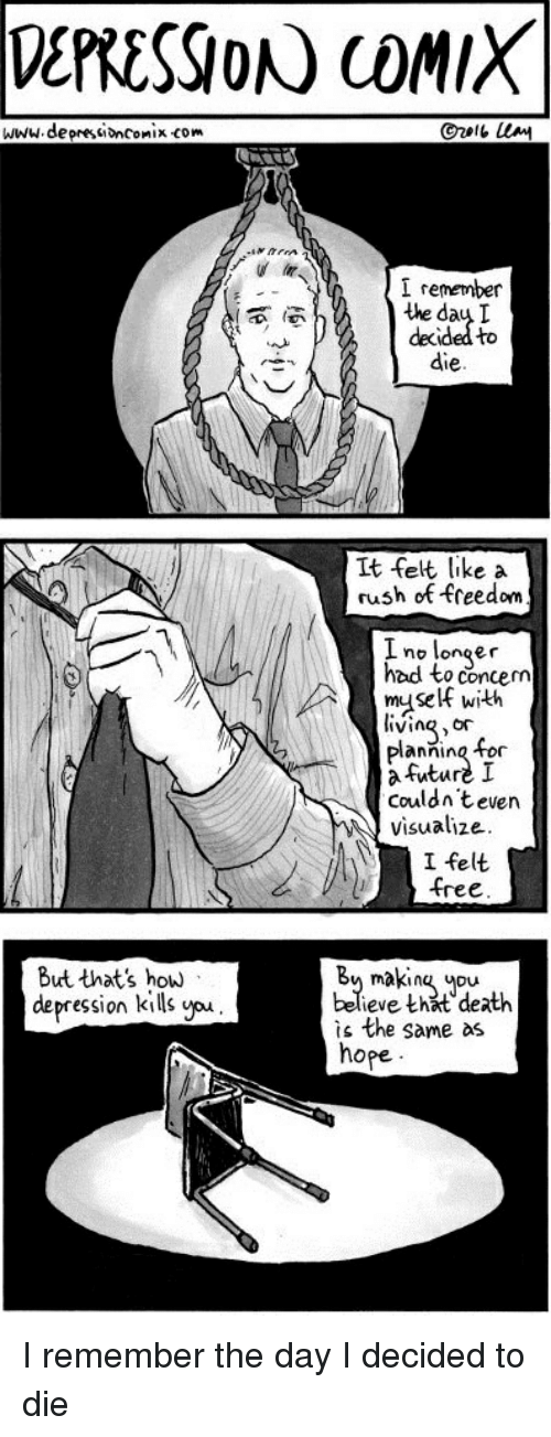 Future, Death, and Depression: DERESSIONN COMIX  www.deprestiononix com  I remember  the day  decided to  die   It felt like a  rush of freedom  I no longer  had to concem  muself witth  iving,or  Planning o  a Future I  Couldn teven  visualize.  I felt  free   But that's how  depression kills you  By makin upu  believe khat death  is the same as  hope I remember the day I decided to die