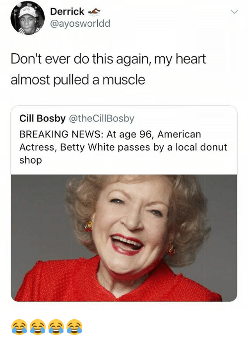 Betty White, News, and American: Derrick  @ayosworldd  Don't ever do this again, my heart  almost pulled a muscle  Cill Bosby @theCillBosby  BREAKING NEWS: At age 96, American  Actress, Betty White passes by a local donut  shop 😂😂😂😂