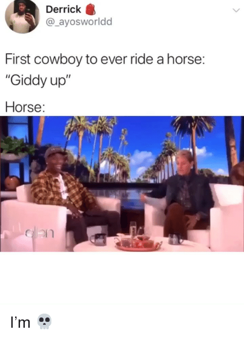 """Memes, Horse, and Cowboy: Derrick  @_ayosworldd  First cowboy to ever ride a horse:  """"Giddy up""""  Horse: I'm 💀"""