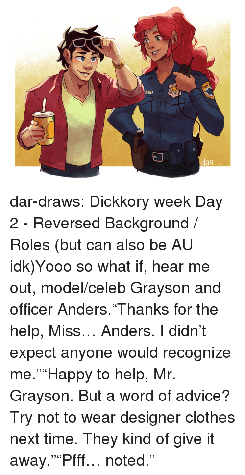 "Advice, Clothes, and Target: DERS  LIC  daR dar-draws:  Dickkory week Day 2 - Reversed Background / Roles (but can also be AU idk)Yooo so what if, hear me out, model/celeb Grayson and officer Anders.""Thanks for the help, Miss… Anders. I didn't expect anyone would recognize me.""""Happy to help, Mr. Grayson. But a word of advice? Try not to wear designer clothes next time. They kind of give it away.""""Pfff… noted."""