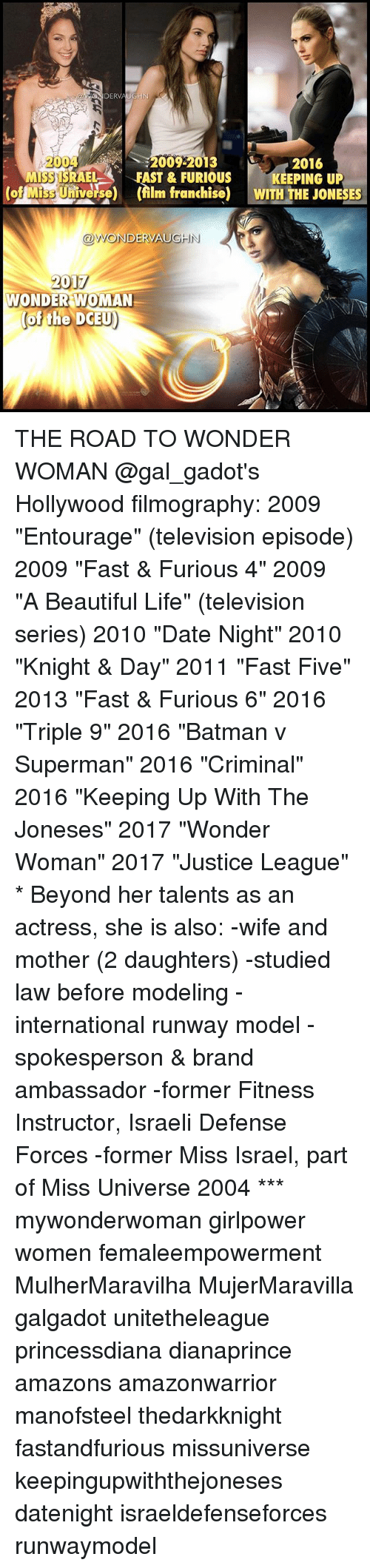 "Batman, Beautiful, and Life: DERVAUGHN  A2004  2016  MS3 ISRAEL A FAST & FURIOUS  KEEPING UP  Miss U  (film franchise) WITH THE JONESES  ODWONDERVAUGHN  2017  WONDER WOMAN  of the DCEU) THE ROAD TO WONDER WOMAN @gal_gadot's Hollywood filmography: 2009 ""Entourage"" (television episode) 2009 ""Fast & Furious 4"" 2009 ""A Beautiful Life"" (television series) 2010 ""Date Night"" 2010 ""Knight & Day"" 2011 ""Fast Five"" 2013 ""Fast & Furious 6"" 2016 ""Triple 9"" 2016 ""Batman v Superman"" 2016 ""Criminal"" 2016 ""Keeping Up With The Joneses"" 2017 ""Wonder Woman"" 2017 ""Justice League"" * Beyond her talents as an actress, she is also: -wife and mother (2 daughters) -studied law before modeling -international runway model -spokesperson & brand ambassador -former Fitness Instructor, Israeli Defense Forces -former Miss Israel, part of Miss Universe 2004 *** mywonderwoman girlpower women femaleempowerment MulherMaravilha MujerMaravilla galgadot unitetheleague princessdiana dianaprince amazons amazonwarrior manofsteel thedarkknight fastandfurious missuniverse keepingupwiththejoneses datenight israeldefenseforces runwaymodel"