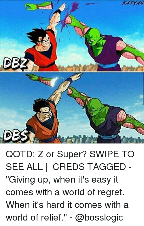 """Memes, Regret, and Tagged: DES QOTD: Z or Super? SWIPE TO SEE ALL    CREDS TAGGED - """"Giving up, when it's easy it comes with a world of regret. When it's hard it comes with a world of relief."""" - @bosslogic"""