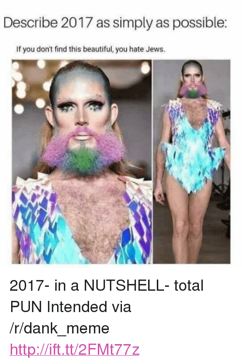 """Beautiful, Dank, and Meme: Describe 2017 as simply as possible:  If you don't find this beautiful, you hate Jews. <p>2017- in a NUTSHELL- total PUN Intended via /r/dank_meme <a href=""""http://ift.tt/2FMt77z"""">http://ift.tt/2FMt77z</a></p>"""