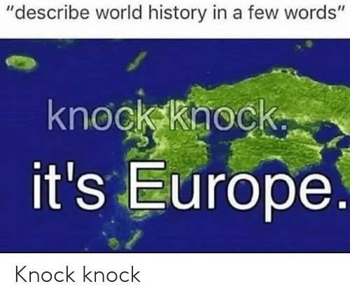 """Europe, History, and World: """"describe world history in a few words""""  knock khock.  it's Europe. Knock knock"""