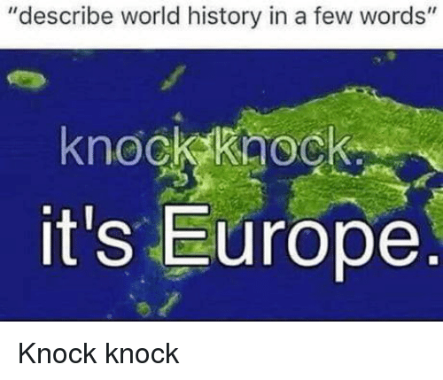 "Europe, History, and World: ""describe world history in a few words""  knockkaoc  it's Europe  O. Knock knock"