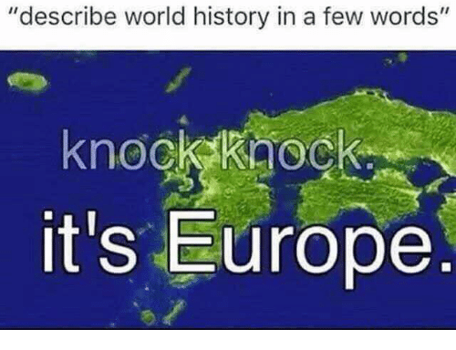 """Europe, History, and World: """"describe world history in a few words'""""  knockkaock  it's Europe"""