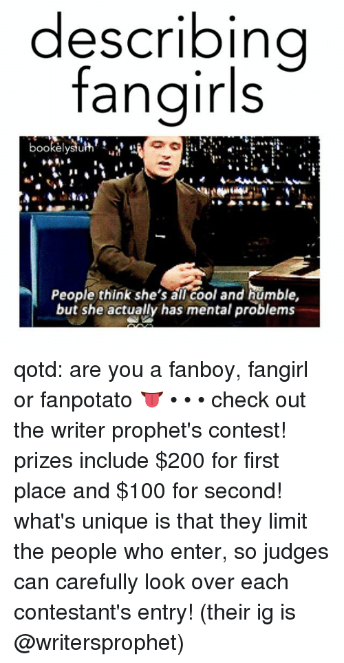 Anaconda, Bailey Jay, and Memes: describing  fangirls  OOkelystu  People think she's all cool and humble,  but she actually has mental problems qotd: are you a fanboy, fangirl or fanpotato 👅 • • • check out the writer prophet's contest! prizes include $200 for first place and $100 for second! what's unique is that they limit the people who enter, so judges can carefully look over each contestant's entry! (their ig is @writersprophet)