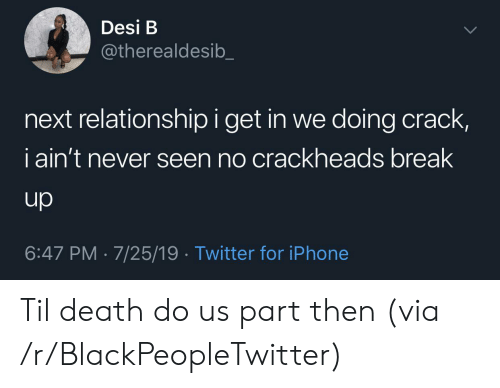 break up: Desi B  @therealdesib  next relationship i get in we doing crack,  iain't never seen no crackheads break  up  6:47 PM 7/25/19 Twitter for iPhone Til death do us part then (via /r/BlackPeopleTwitter)