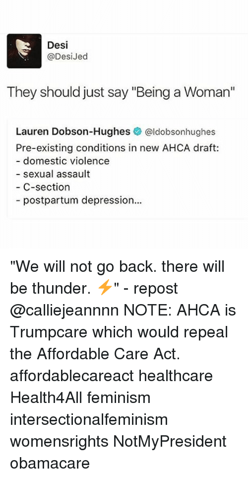 "Feminism, Memes, and Depression: Desi  @Desi Jed  They should just say ""Being a Woman""  Lauren Dobson-Hughes  @ldobsonhughes  Pre-existing conditions in new AHCA draft:  domestic violence  sexual assault  C-section  postpartum depression... ""We will not go back. there will be thunder. ⚡️"" - repost @calliejeannnn NOTE: AHCA is Trumpcare which would repeal the Affordable Care Act. affordablecareact healthcare Health4All feminism intersectionalfeminism womensrights NotMyPresident obamacare"