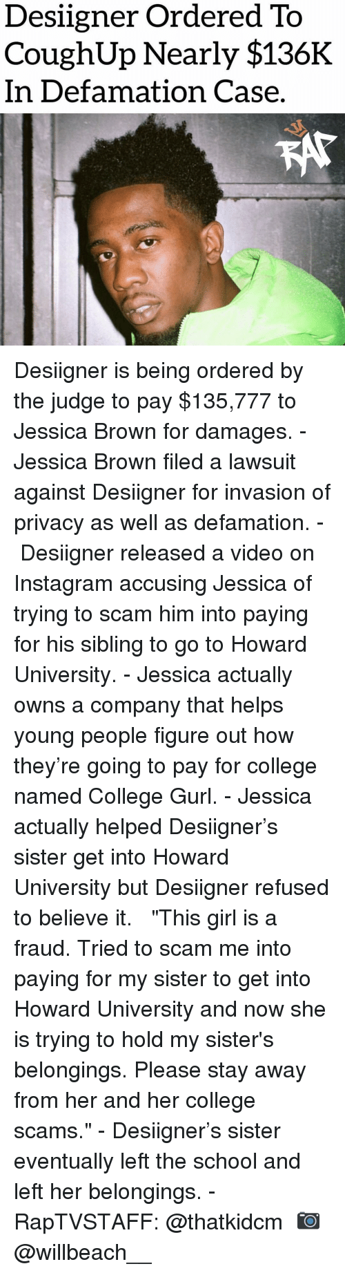 "College, Instagram, and Memes: Desiigner Ordered To  CoughUp Nearly $136K  In Defamation Case Desiigner is being ordered by the judge to pay $135,777 to Jessica Brown for damages.⁣ -⁣ Jessica Brown filed a lawsuit against Desiigner for invasion of privacy as well as defamation.⁣ -⁣ Desiigner released a video on Instagram accusing Jessica of trying to scam him into paying for his sibling to go to Howard University.⁣ -⁣ Jessica actually owns a company that helps young people figure out how they're going to pay for college named College Gurl.⁣ -⁣ Jessica actually helped Desiigner's sister get into Howard University but Desiigner refused to believe it. ⁣ ⁣ ""This girl is a fraud. Tried to scam me into paying for my sister to get into Howard University and now she is trying to hold my sister's belongings. Please stay away from her and her college scams.""⁣ -⁣ Desiigner's sister eventually left the school and left her belongings.⁣ -⁣ RapTVSTAFF: @thatkidcm⁣ 📷 @willbeach__⁣"