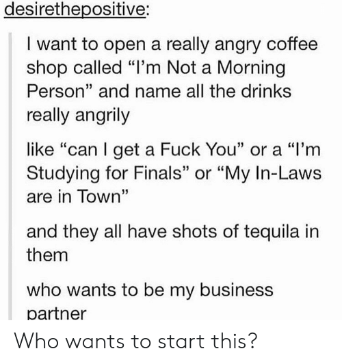 """in laws: desirethepositive:  I want to open a really angry coffee  shop called """"l'm Not a Morning  Person"""" and name all the drink:s  really angrily  like """"can l get a Fuck You"""" or a """"l'm  Studying for Finals"""" or """"My In-Laws  are in Town""""  and they all have shots of tequila in  them  who wants to be my business  partner Who wants to start this?"""
