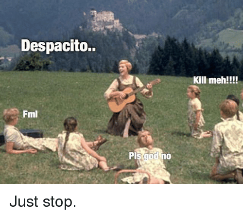 Fml, Funny, and Meh: Despacito.  Kill meh!!!!  Fml  Pl Just stop.
