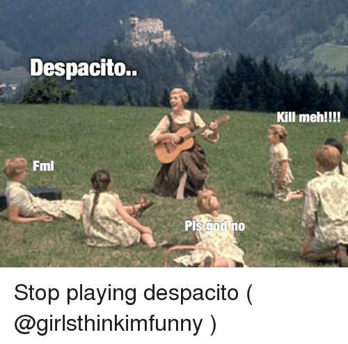 Fml, Meh, and Girl Memes: Despacito.  Kill meh!!!  Fml Stop playing despacito ( @girlsthinkimfunny )