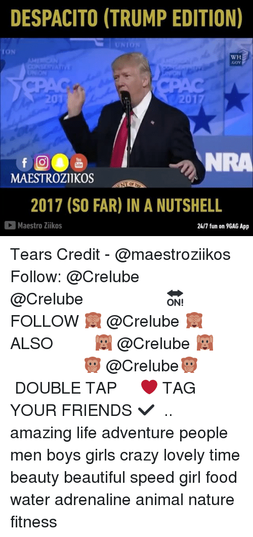9gag, Beautiful, and Crazy: DESPACITO (TRUMP EDITION)  UN  TO  WH  GoV  APA  01  20  NRA  You  MAESTROZIIKOS  Op  2017 (SO FAR) IN A NUTSHELL  Maestro Zikos  24/7 fun on 9GAG App Tears Credit - @maestroziikos Follow: @Crelube ⠀⠀⠀⠀ ⠀@Crelube ⠀⠀⠀⠀ ⠀⠀ ⠀⠀⠀⠀⠀ ⠀⠀🔛FOLLOW 🙈 @Crelube 🙈 ⠀⠀⠀⠀ ⠀⠀⠀⠀⠀⠀ALSO ⠀ 🙉 @Crelube 🙉 ⠀ ⠀⠀ ⠀ ⠀ ⠀ ⠀ ⠀ ⠀⠀⠀⠀⠀ 🙊 @Crelube🙊 ⠀⠀⠀⠀ ⠀ ⠀⠀⠀⠀ DOUBLE TAP ❤️ TAG YOUR FRIENDS ✔️ ⠀⠀⠀⠀ .. amazing life adventure people men boys girls crazy lovely time beauty beautiful speed girl food water adrenaline animal nature fitness
