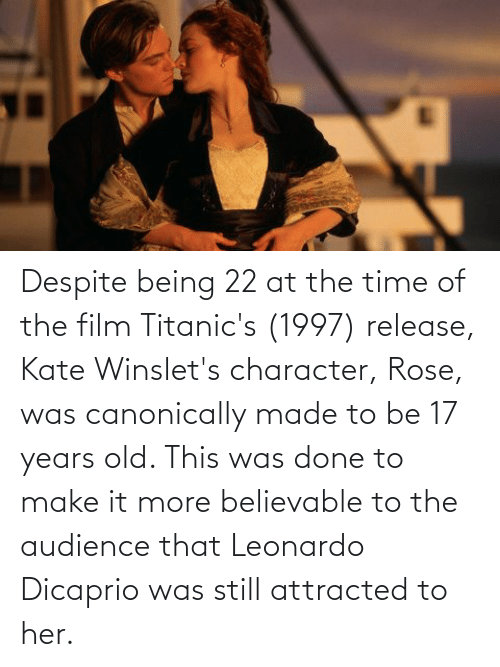 17 years: Despite being 22 at the time of the film Titanic's (1997) release, Kate Winslet's character, Rose, was canonically made to be 17 years old. This was done to make it more believable to the audience that Leonardo Dicaprio was still attracted to her.