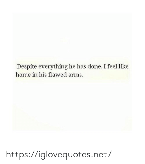 Home, Arms, and Net: Despite everything he has done, I feel like  home in his flawed arms. https://iglovequotes.net/
