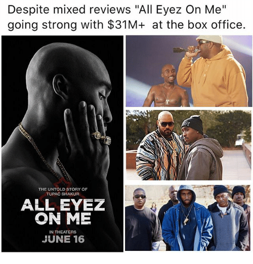 "Memes, Tupac Shakur, and Box Office: Despite mixed reviews ""All Eyez On Me""  going strong with $31M+ at the box office.  THE UNTOLD STORY OF  TUPAC SHAKUR  ALL EYEZ  ON ME  N THEATERS  JUNE 16"