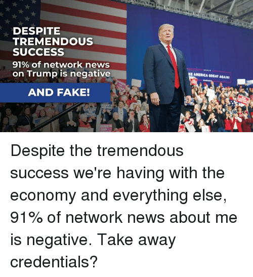 Fake, News, and Trump: DESPITE  TREMENDOUS  SUCCESS  91% of network news  on Trump is negative  9900  EANERICA GREAT AGAIN  AND FAKE! Despite the tremendous success we're having with the economy and everything else, 91% of network news about me is negative. Take away credentials?