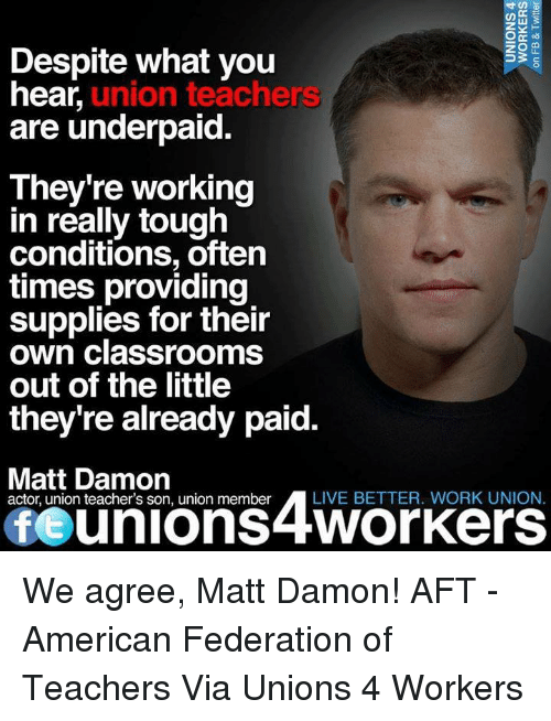 Matt Damon, Memes, and Classroom: Despite what you  hear  union teachers  are underpaid  They're working  in really tough  conditions, often  times providing  supplies for their  own classrooms  out of the little  they're already paid.  Matt Damon  teacher's son, union member A LIVE BETTER. WORK UNION.  Of unions 4Workers We agree, Matt Damon! AFT - American Federation of Teachers  Via Unions 4 Workers