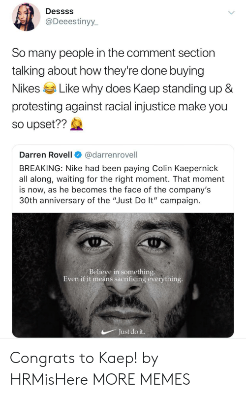"Colin Kaepernick, Dank, and Just Do It: Dessss  @Deeestinyy  So many people in the comment section  talking about how they're done buying  Nikes Like why does Kaeo standing up &  protesting against racial injustice make you  so upset??  Darren Rovell@darrenrovell  BREAKING: Nike had been paying Colin Kaepernick  all along, waiting for the right moment. That moment  is now, as he becomes the face of the company's  30th anniversary of the ""Just Do lt"" campaign  Believe in something  Even if it means sacrificing everything  Just do it. Congrats to Kaep! by HRMisHere MORE MEMES"