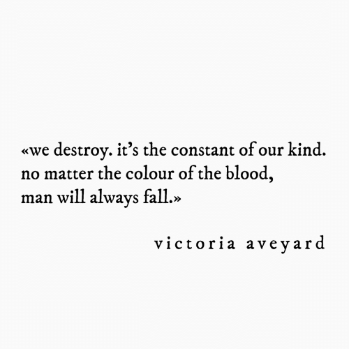 Fall, Blood, and Victoria: destroy. it's the constant ofour kind.  no matter the colour of the blood,  man will always fall.»  «we  victoria aveyard
