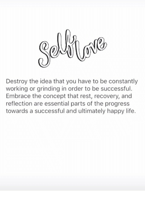 Life, Happy, and Idea: Destroy the idea that you have to be constantly  working or grinding in order to be successful.  Embrace the concept that rest, recovery, and  reflection are essential parts of the progress  towards a successful and ultimately happy life.