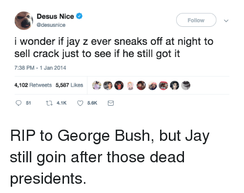 "Jay, Jay Z, and Presidents: Desus Nice  @desusnice  Follow  i wonder if jay z ever sneaks off at night to  sell crack just to see if he still got it  7:38 PM-1 Jan 2014  4,102 Retweets 5,587 Likes  t""。..。@ RIP to George Bush, but Jay still goin after those dead presidents."