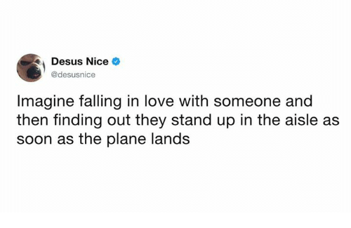 Dank, Love, and Soon...: Desus Nice  @desusnice  Imagine falling in love with someone and  then finding out they stand up in the aisle as  soon as the plane lands