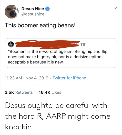 "Because It Is: Desus Nice  @desusnice  This boomer eating beans!  11h  ""Boomer"" is the n-word of ageism. Being hip and flip  does not make bigotry ok, nor is a derisive epithet  acceptable because it is new.  11:23 AM Nov 4, 2019 Twitter for iPhone  3.5K Retweets  16.4K Likes Desus oughta be careful with the hard R, AARP might come knockin"