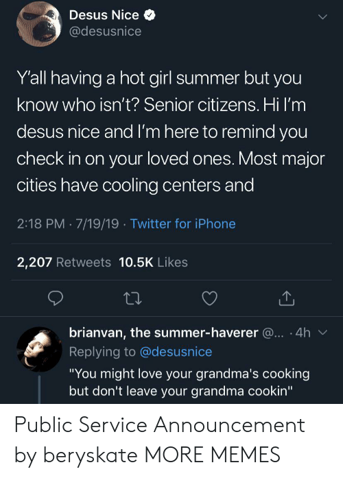 "Dank, Grandma, and Iphone: Desus Nice  @desusnice  Y'all having a hot girl summer but you  know who isn't? Senior citizens. Hi I'm  desus nice and I'm here to remind you  check in on your loved ones. Most major  cities have cooling centers and  2:18 PM 7/19/19 Twitter for iPhone  2,207 Retweets 10.5K Likes  brianvan, the summer-haverer @.. 4h  Replying to @desusnice  ""You might love your grandma's cooking  but don't leave your grandma cookin"" Public Service Announcement by beryskate MORE MEMES"