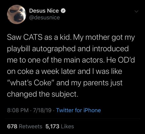 """autographed: Desus Nice O  @desusnice  Saw CATS as a kid. My mother got my  playbill autographed and introduced  me to one of the main actors. He OD'd  on coke a week later and I was like  """"what's Coke"""" and my parents just  changed the subject.  8:08 PM · 7/18/19 · Twitter for iPhone  678 Retweets 5,173 Likes"""