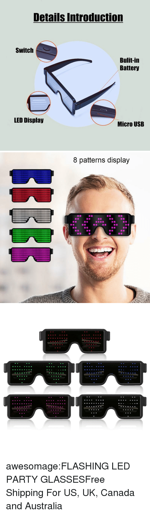 Birthday, Christmas, and Party: Details Introduction  Switch  Bulit-in  Battery  LED Display  Micro USB   8 patterns display awesomage:FLASHING LED PARTY GLASSESFree Shipping For US, UK, Canada and Australia