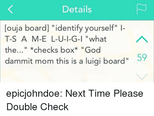 "God, Tumblr, and Blog: Details  [ouja board] ""identify yourself"" -  T-S A M-E L-U-I-G-I ""what  the..."".""checks box* ""God  dammit mom this is a luigi board""  Il  59 epicjohndoe:  Next Time Please Double Check"